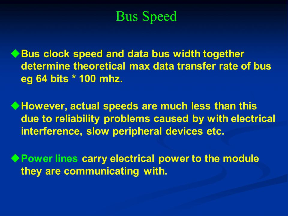Bus Speed Bus clock speed and data bus width together determine theoretical max data transfer rate of bus eg 64 bits * 100 mhz.