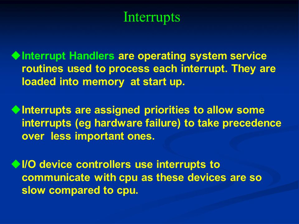 Interrupts Interrupt Handlers are operating system service routines used to process each interrupt. They are loaded into memory at start up.