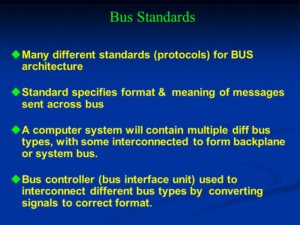 Bus Standards Many different standards (protocols) for BUS architecture. Standard specifies format & meaning of messages sent across bus.