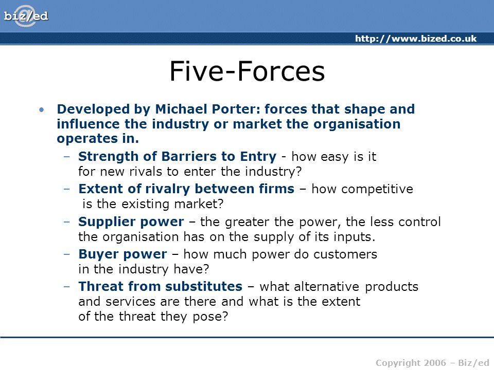 Five-Forces Developed by Michael Porter: forces that shape and influence the industry or market the organisation operates in.