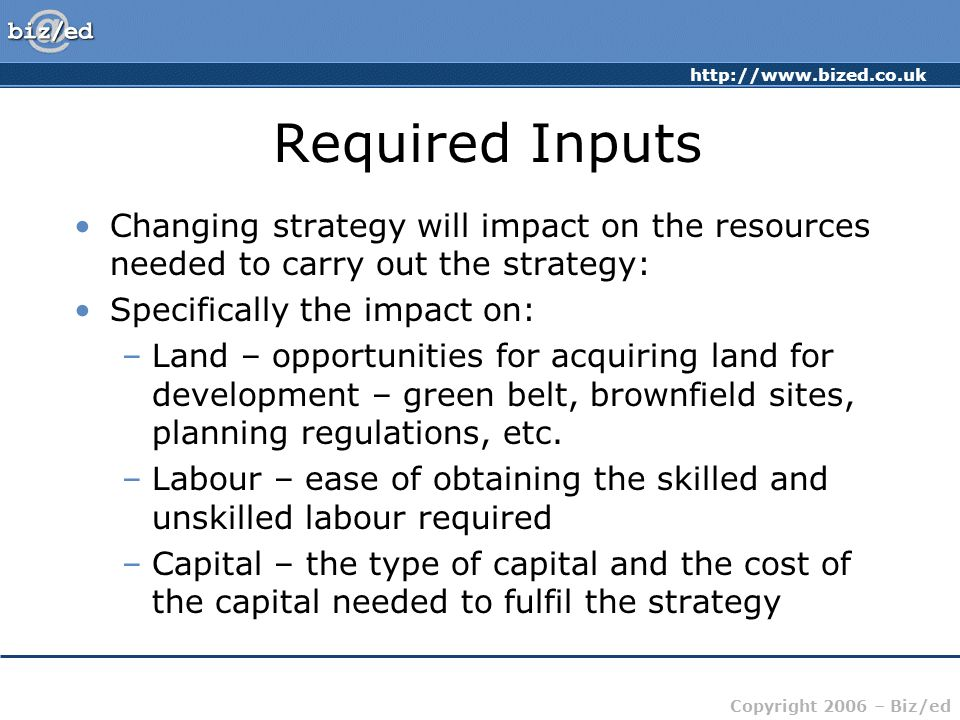 Required Inputs Changing strategy will impact on the resources needed to carry out the strategy: Specifically the impact on: