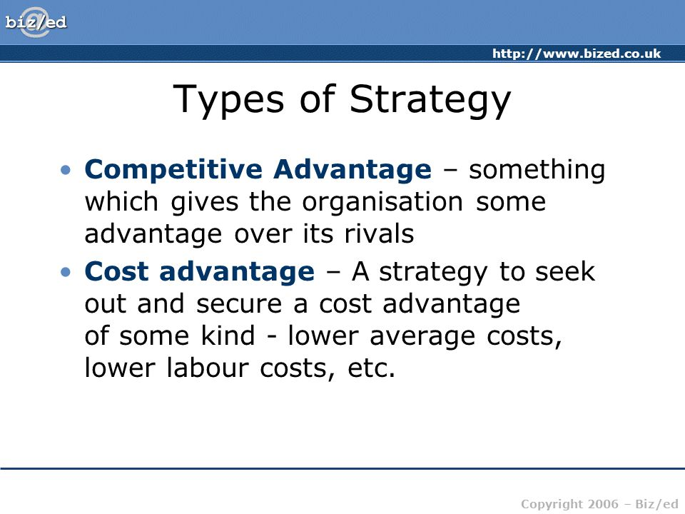 Types of Strategy Competitive Advantage – something which gives the organisation some advantage over its rivals.