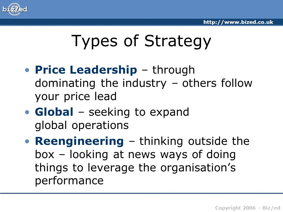 Types of Strategy Price Leadership – through dominating the industry – others follow your price lead.