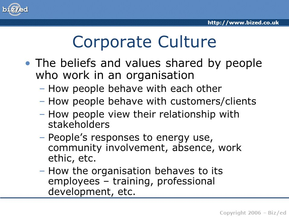 Corporate Culture The beliefs and values shared by people who work in an organisation. How people behave with each other.