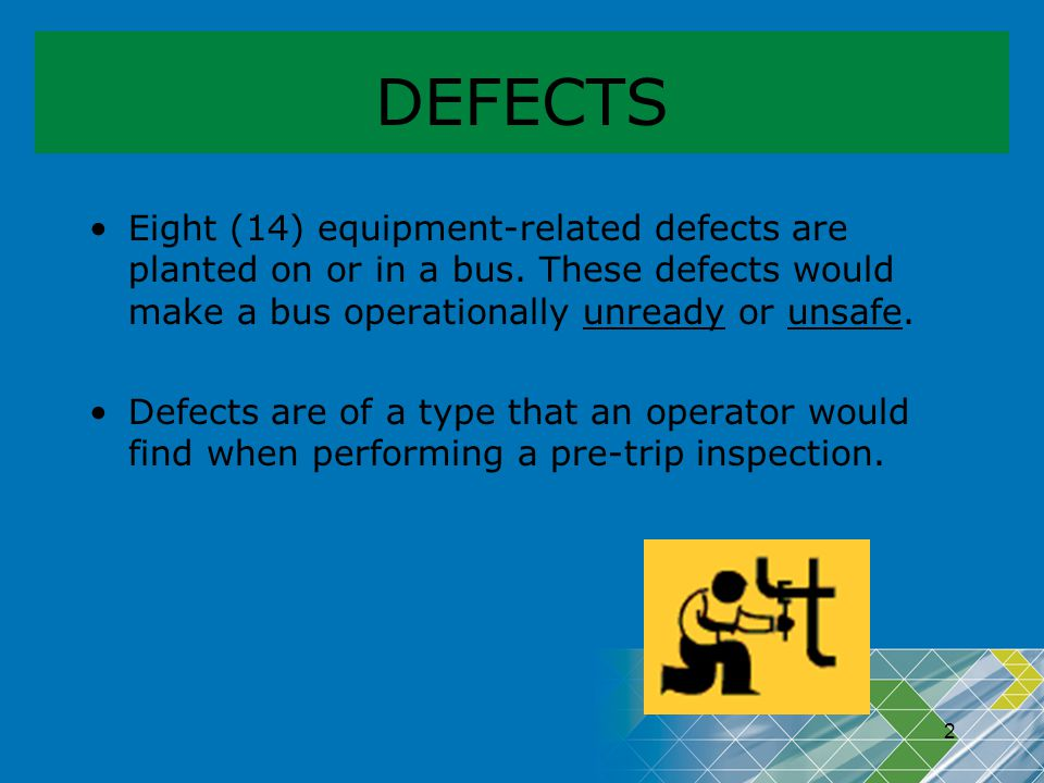 DEFECTS Eight (14) equipment-related defects are planted on or in a bus. These defects would make a bus operationally unready or unsafe.