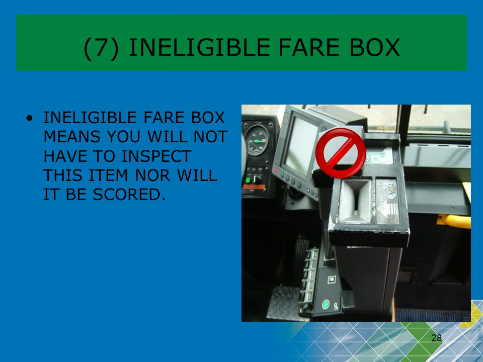 (7) INELIGIBLE FARE BOX INELIGIBLE FARE BOX MEANS YOU WILL NOT HAVE TO INSPECT THIS ITEM NOR WILL IT BE SCORED.