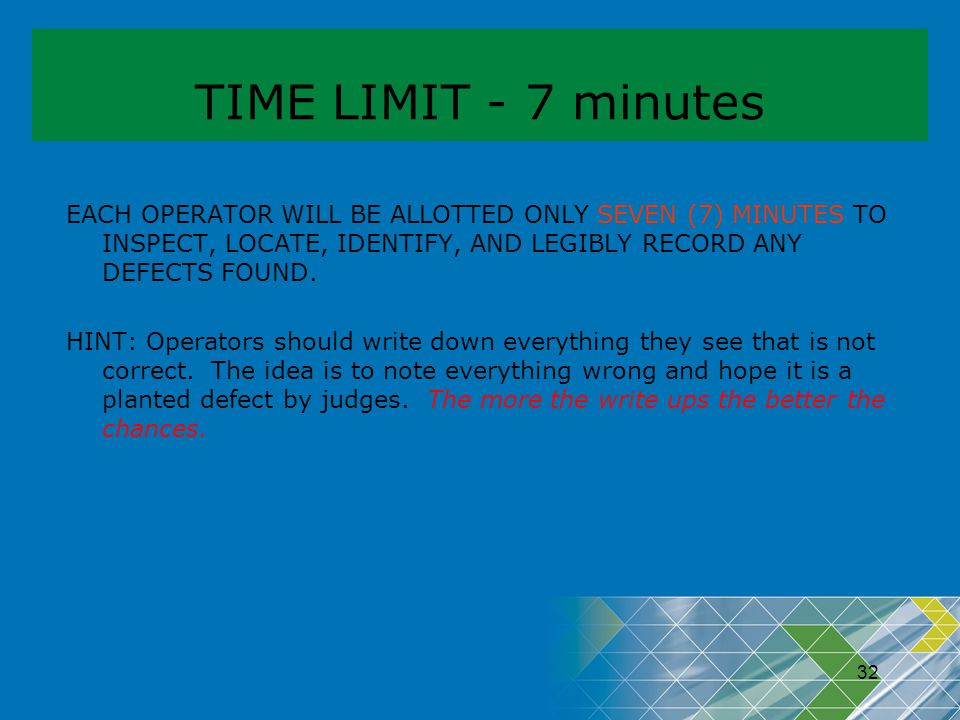 TIME LIMIT - 7 minutes EACH OPERATOR WILL BE ALLOTTED ONLY SEVEN (7) MINUTES TO INSPECT, LOCATE, IDENTIFY, AND LEGIBLY RECORD ANY DEFECTS FOUND.