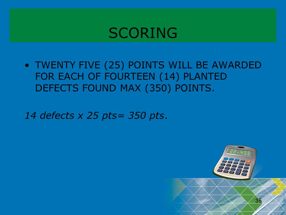 SCORING TWENTY FIVE (25) POINTS WILL BE AWARDED FOR EACH OF FOURTEEN (14) PLANTED DEFECTS FOUND MAX (350) POINTS.