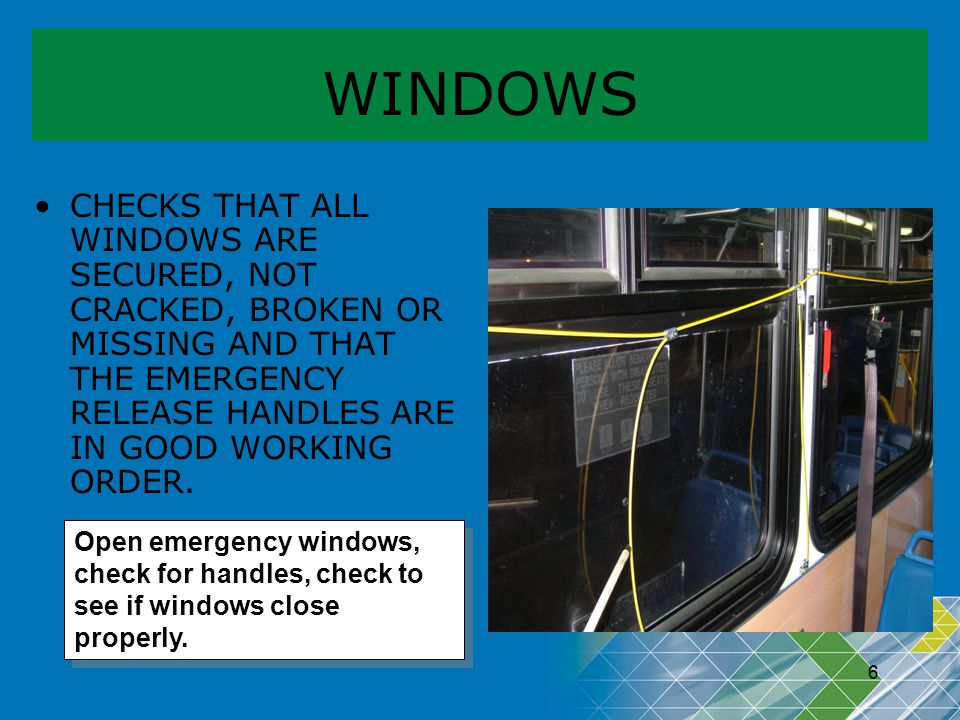 WINDOWS CHECKS THAT ALL WINDOWS ARE SECURED, NOT CRACKED, BROKEN OR MISSING AND THAT THE EMERGENCY RELEASE HANDLES ARE IN GOOD WORKING ORDER.
