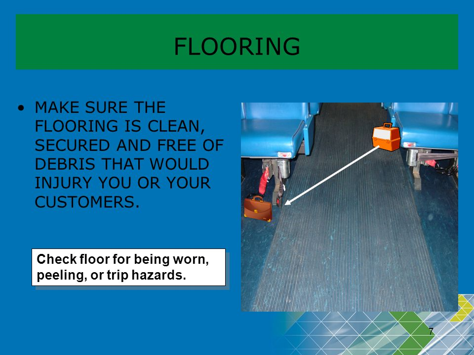 FLOORING MAKE SURE THE FLOORING IS CLEAN, SECURED AND FREE OF DEBRIS THAT WOULD INJURY YOU OR YOUR CUSTOMERS.