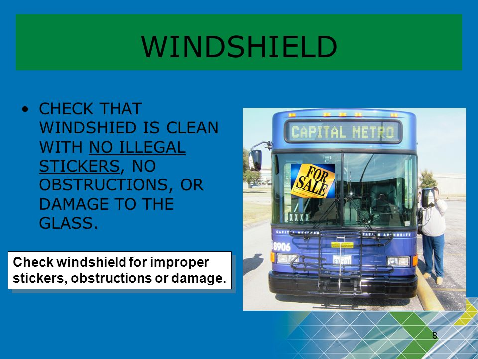 WINDSHIELD CHECK THAT WINDSHIED IS CLEAN WITH NO ILLEGAL STICKERS, NO OBSTRUCTIONS, OR DAMAGE TO THE GLASS.