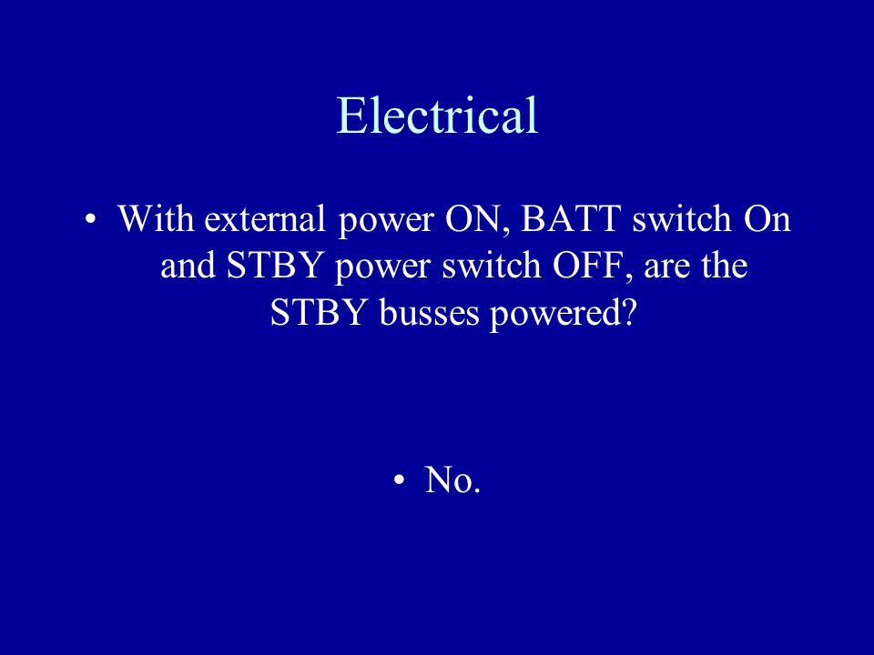 Electrical With external power ON, BATT switch On and STBY power switch OFF, are the STBY busses powered