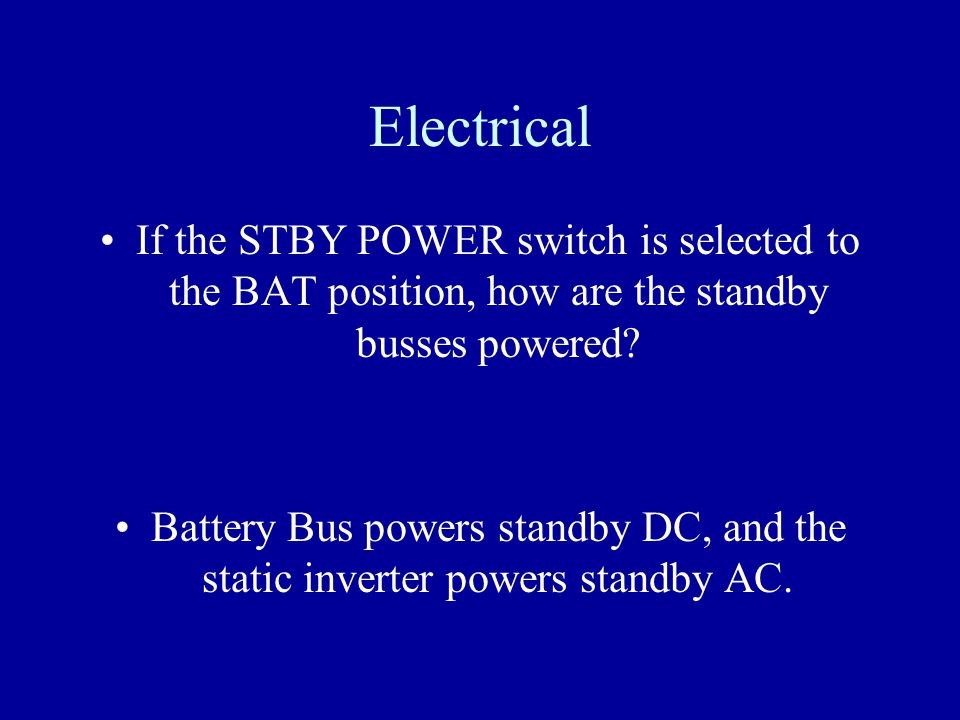 Electrical If the STBY POWER switch is selected to the BAT position, how are the standby busses powered
