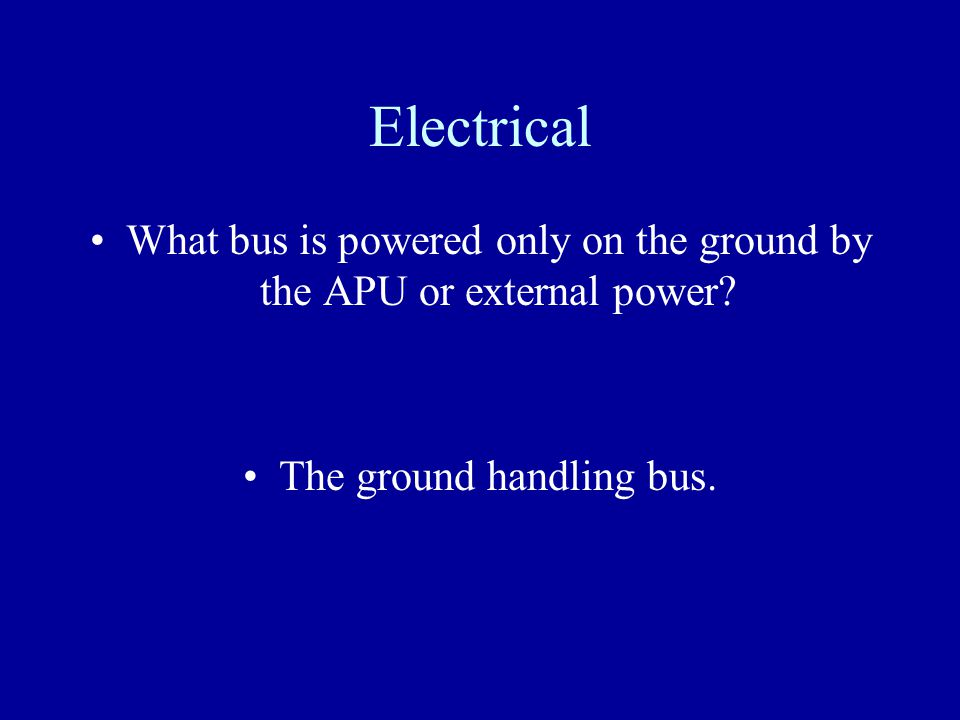 Electrical What bus is powered only on the ground by the APU or external power.