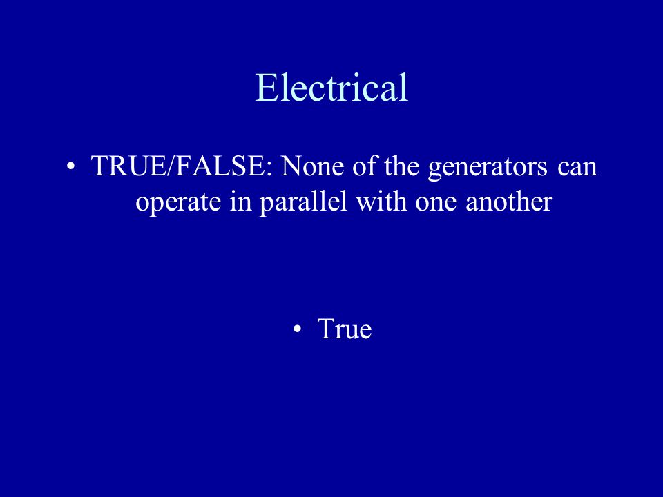 Electrical TRUE/FALSE: None of the generators can operate in parallel with one another True