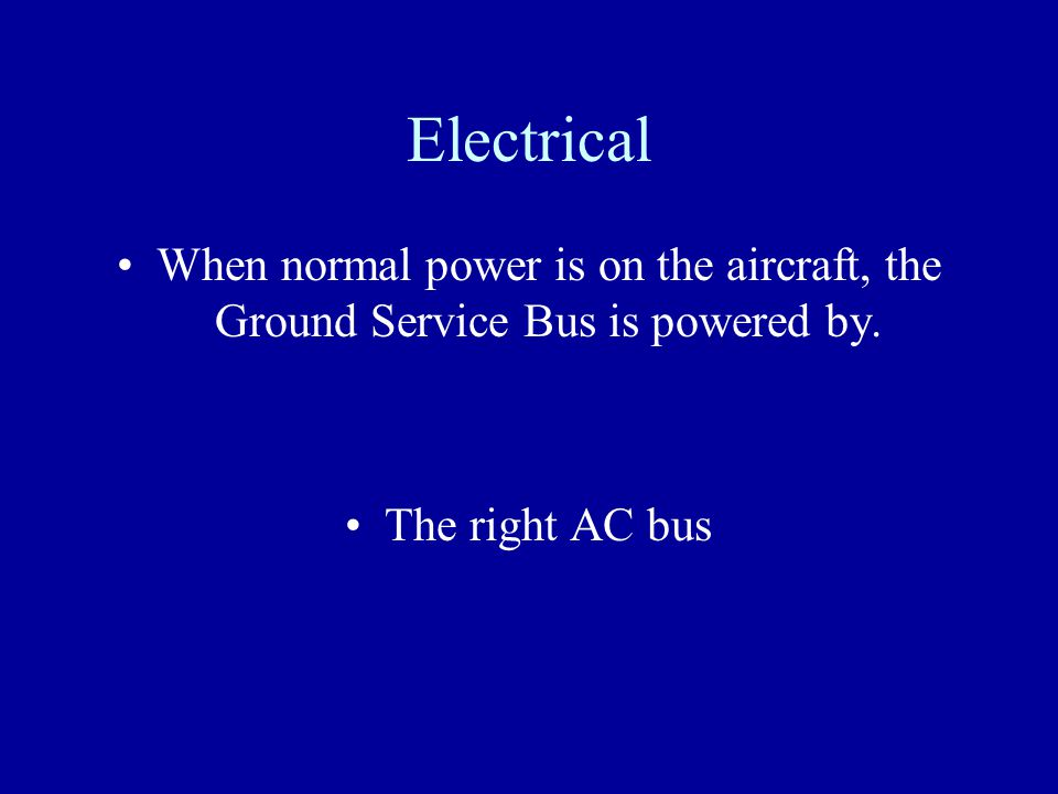 Electrical When normal power is on the aircraft, the Ground Service Bus is powered by.