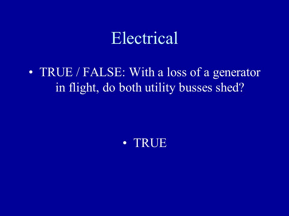 Electrical TRUE / FALSE: With a loss of a generator in flight, do both utility busses shed TRUE