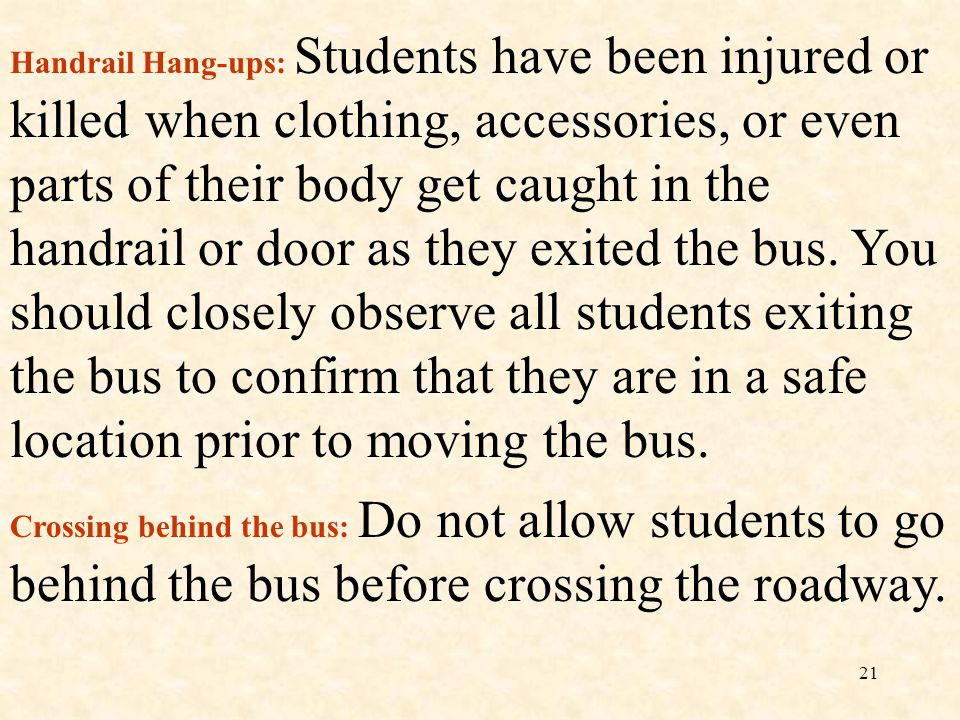 Handrail Hang-ups: Students have been injured or killed when clothing, accessories, or even parts of their body get caught in the handrail or door as they exited the bus. You should closely observe all students exiting the bus to confirm that they are in a safe location prior to moving the bus.