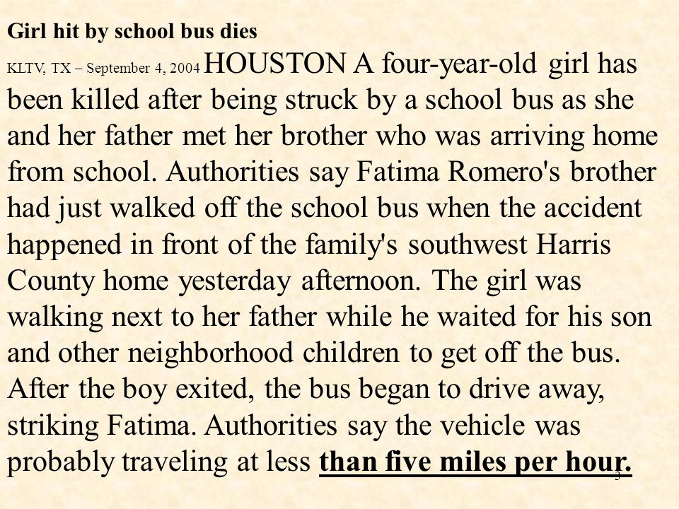Girl hit by school bus dies KLTV, TX – September 4, 2004 HOUSTON A four-year-old girl has been killed after being struck by a school bus as she and her father met her brother who was arriving home from school.