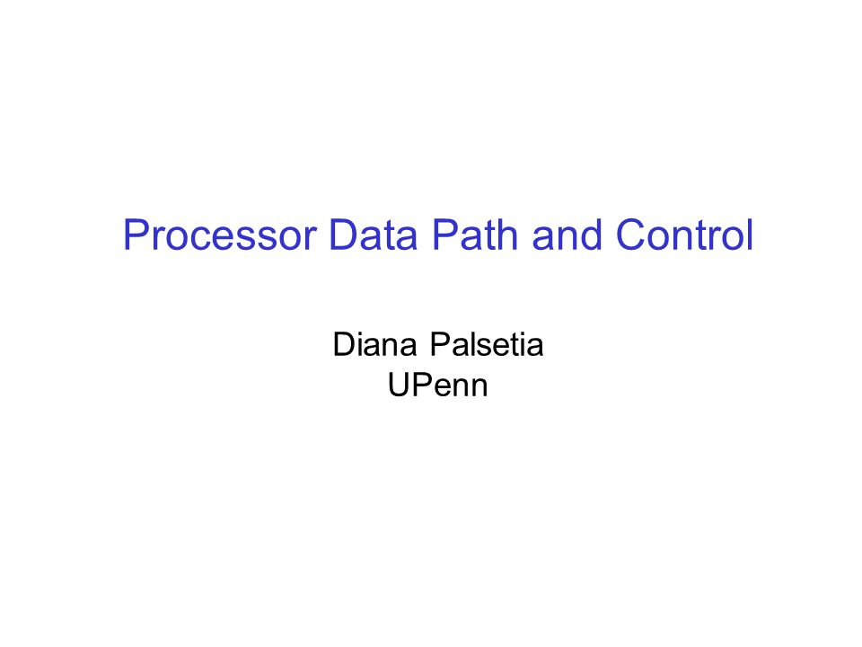 Processor Data Path and Control Diana Palsetia UPenn