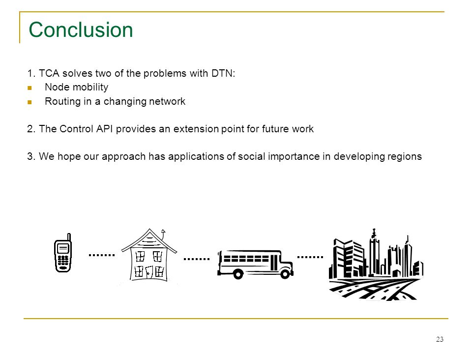 Conclusion 1. TCA solves two of the problems with DTN: Node mobility