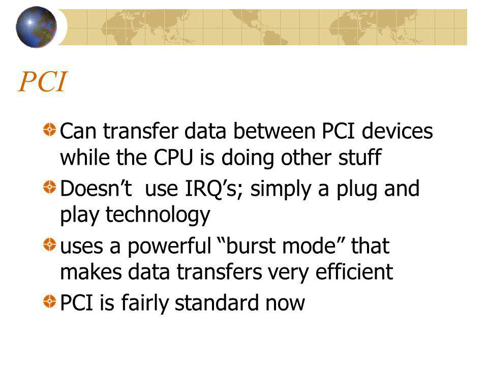 PCI Can transfer data between PCI devices while the CPU is doing other stuff. Doesn't use IRQ's; simply a plug and play technology.