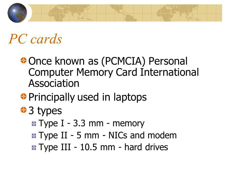 PC cards Once known as (PCMCIA) Personal Computer Memory Card International Association. Principally used in laptops.