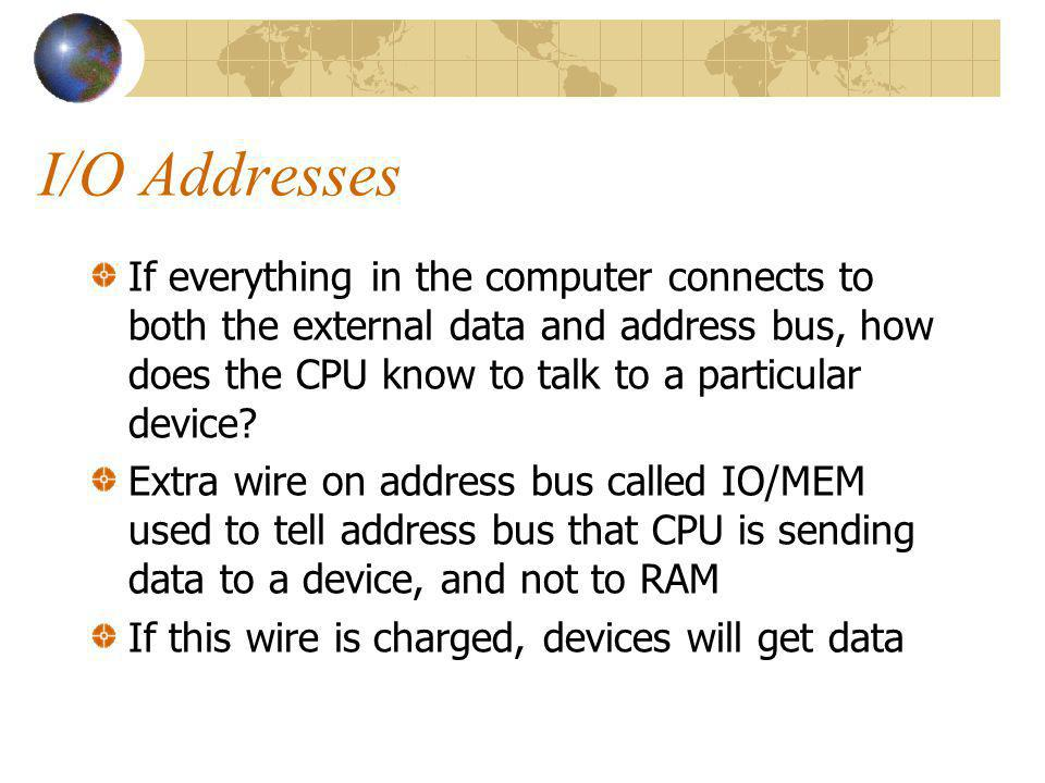 I/O Addresses If everything in the computer connects to both the external data and address bus, how does the CPU know to talk to a particular device