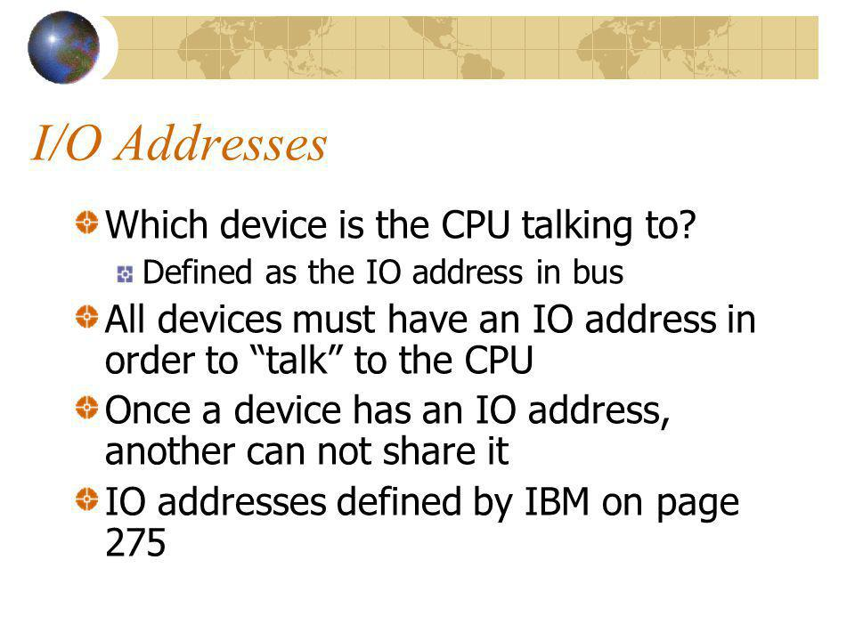 I/O Addresses Which device is the CPU talking to