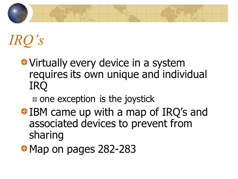 IRQ's Virtually every device in a system requires its own unique and individual IRQ. one exception is the joystick.