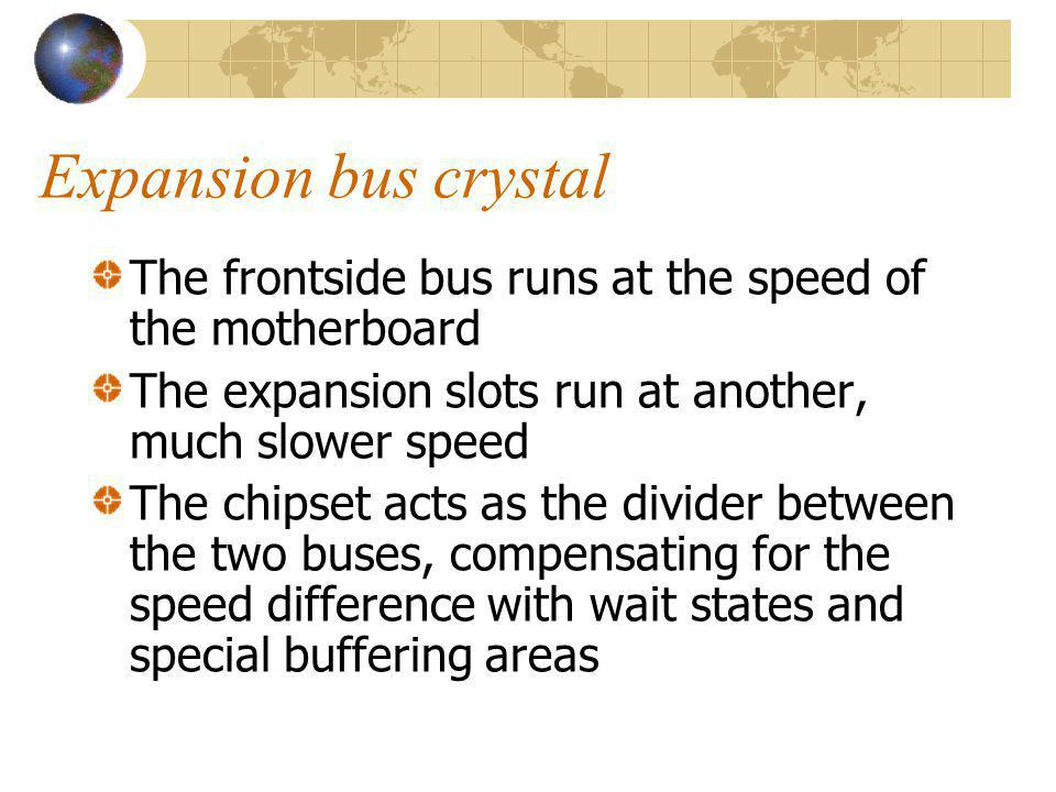Expansion bus crystal The frontside bus runs at the speed of the motherboard. The expansion slots run at another, much slower speed.