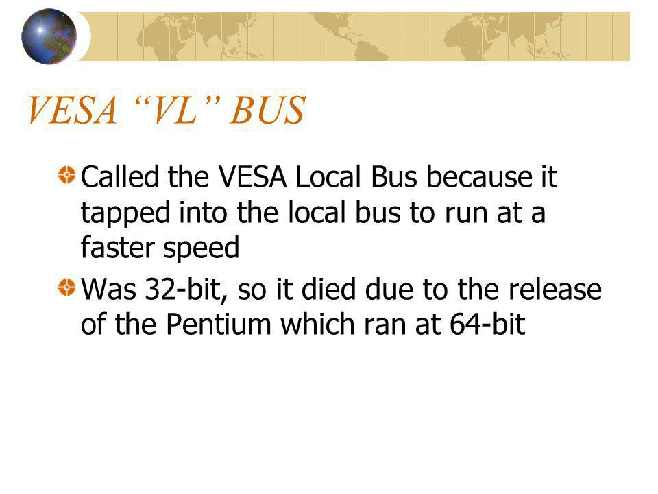 VESA VL BUS Called the VESA Local Bus because it tapped into the local bus to run at a faster speed.