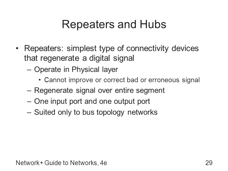 Repeaters and Hubs Repeaters: simplest type of connectivity devices that regenerate a digital signal.