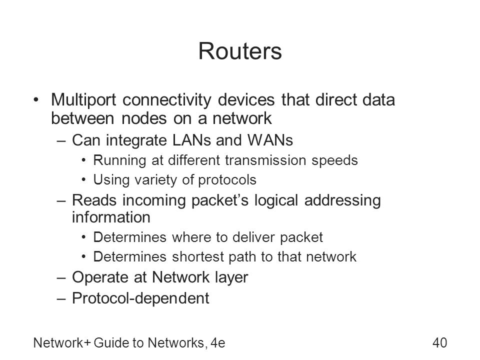 Routers Multiport connectivity devices that direct data between nodes on a network. Can integrate LANs and WANs.
