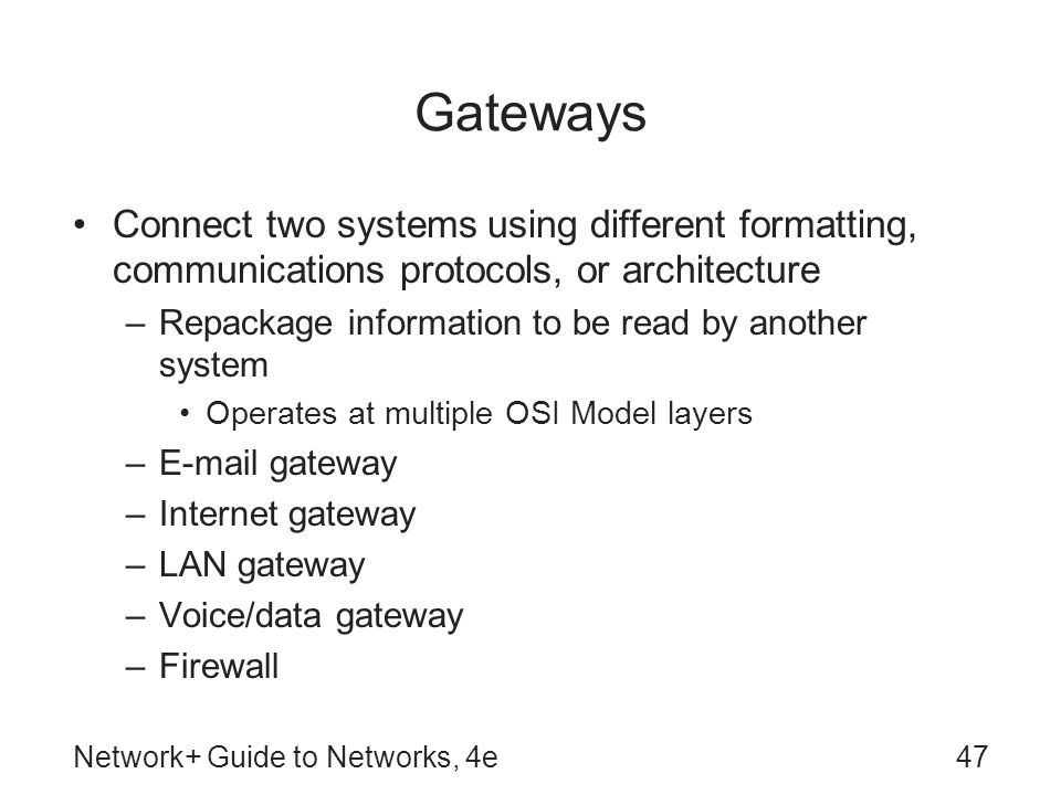 Gateways Connect two systems using different formatting, communications protocols, or architecture.