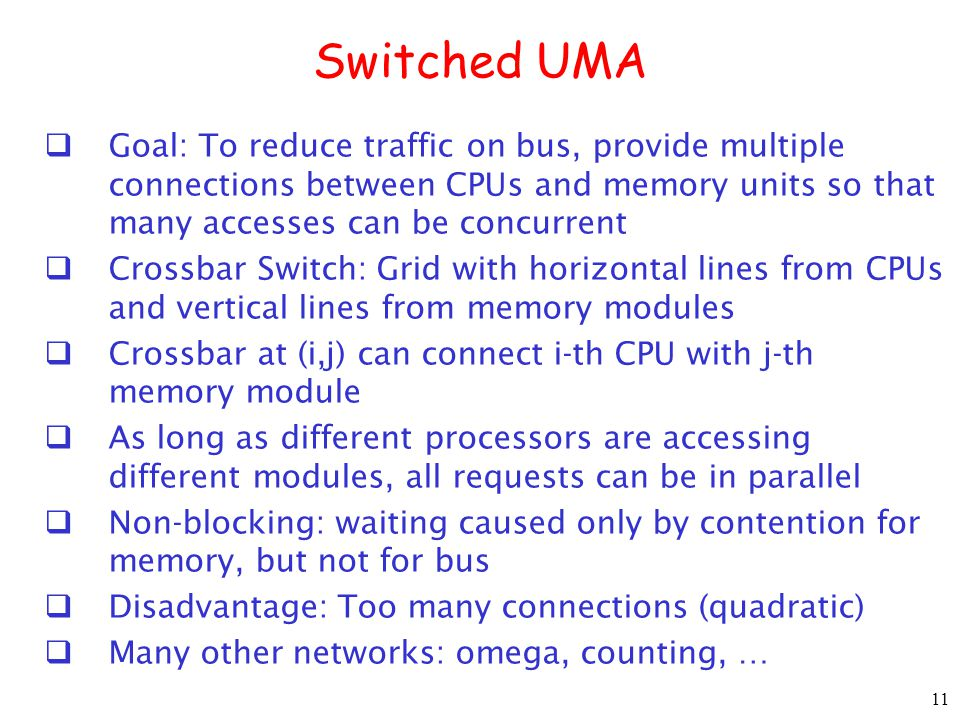 Switched UMA Goal: To reduce traffic on bus, provide multiple connections between CPUs and memory units so that many accesses can be concurrent.