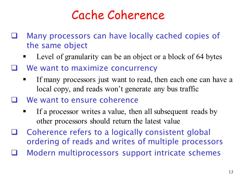 Cache Coherence Many processors can have locally cached copies of the same object. Level of granularity can be an object or a block of 64 bytes.