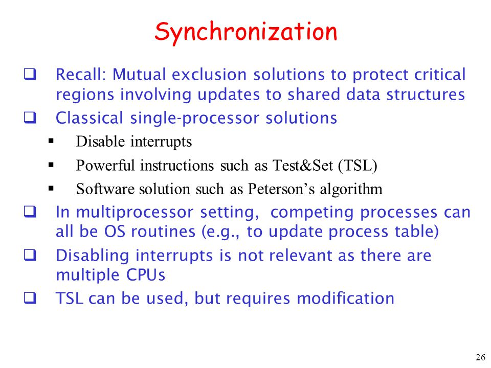 Synchronization Recall: Mutual exclusion solutions to protect critical regions involving updates to shared data structures.