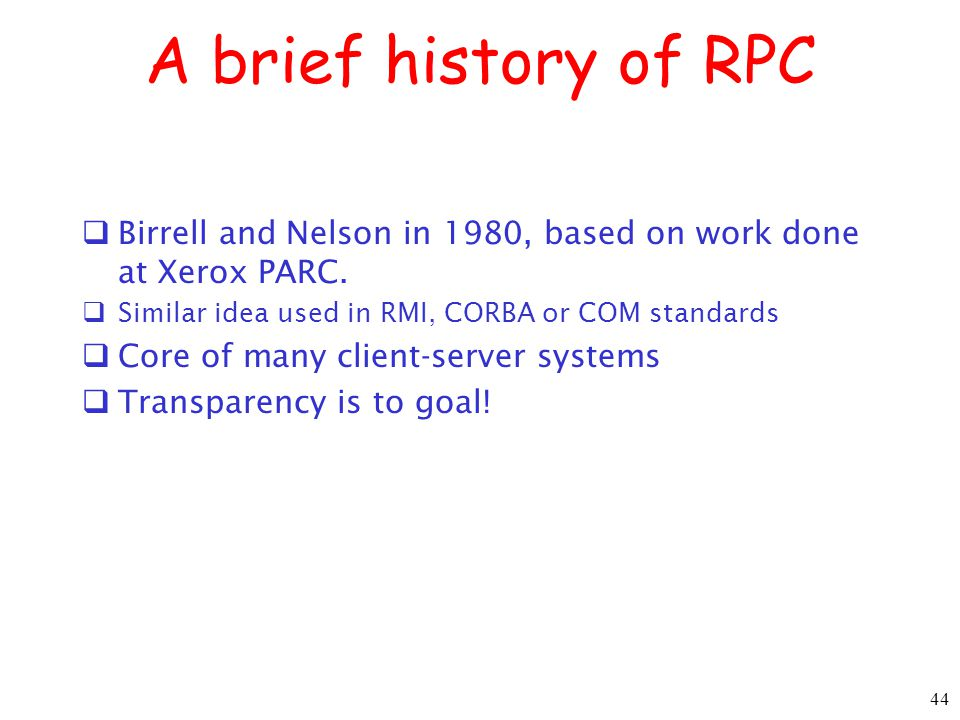 A brief history of RPC Birrell and Nelson in 1980, based on work done at Xerox PARC. Similar idea used in RMI, CORBA or COM standards.