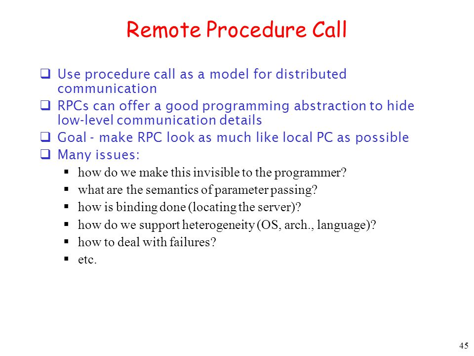 Remote Procedure Call Use procedure call as a model for distributed communication.