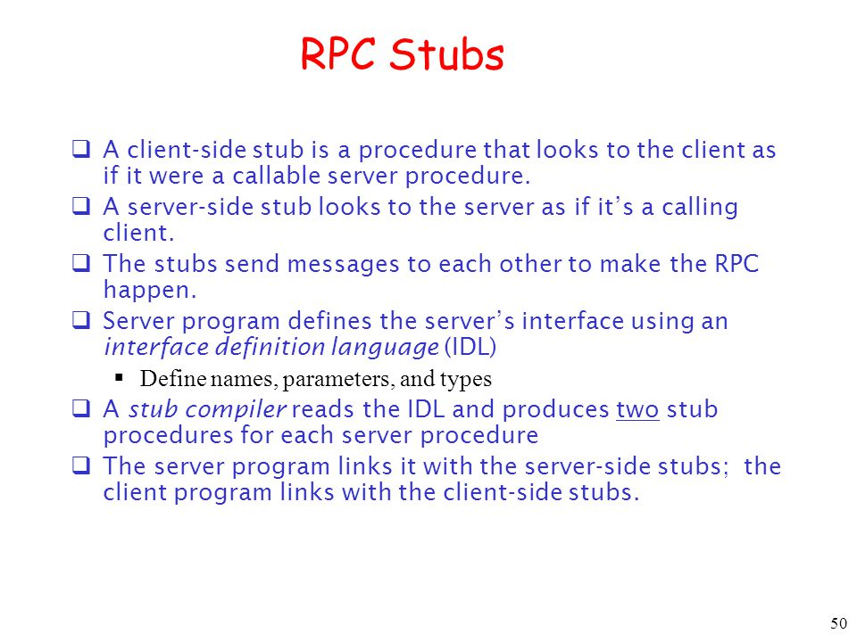 RPC Stubs A client-side stub is a procedure that looks to the client as if it were a callable server procedure.