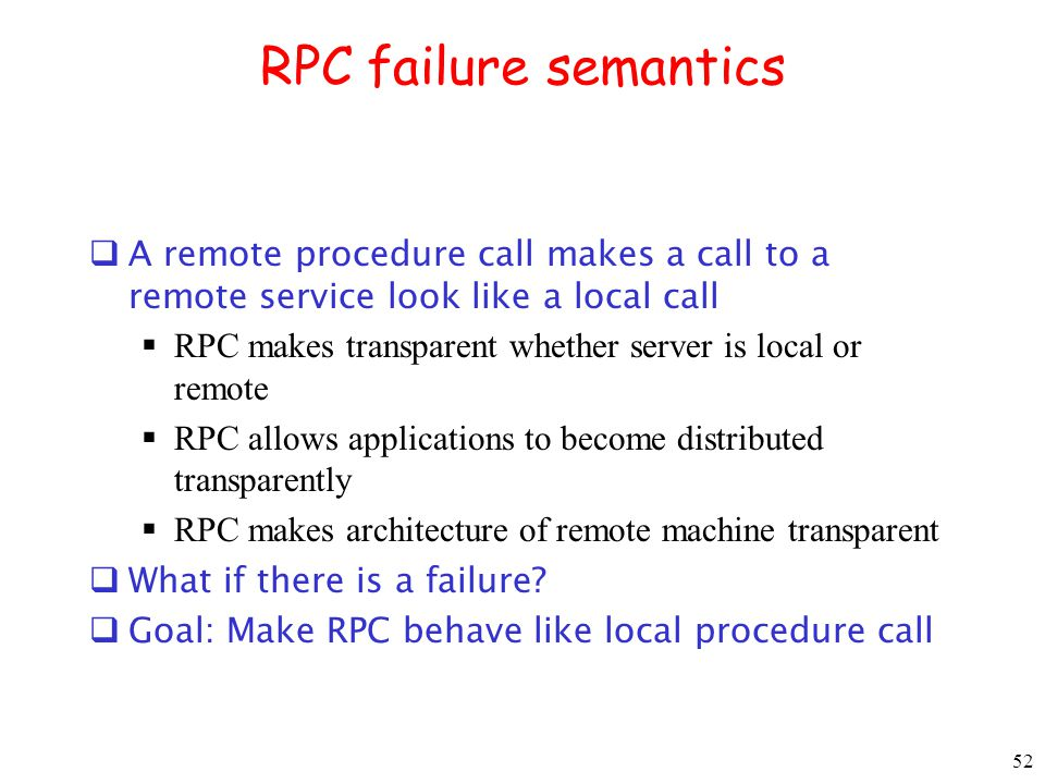 RPC failure semantics A remote procedure call makes a call to a remote service look like a local call.