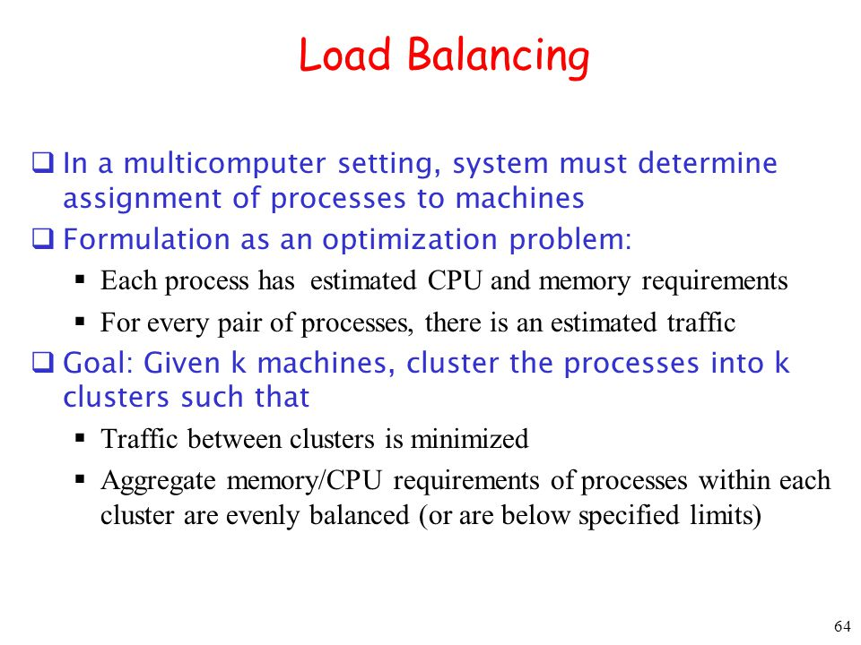 Load Balancing In a multicomputer setting, system must determine assignment of processes to machines.