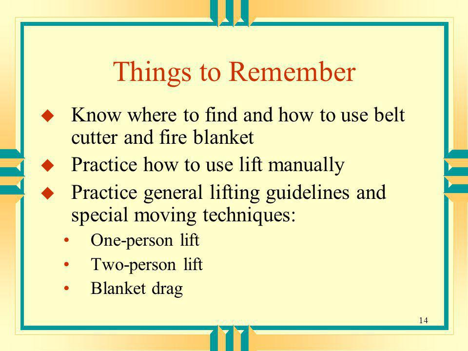 Things to Remember Know where to find and how to use belt cutter and fire blanket. Practice how to use lift manually.