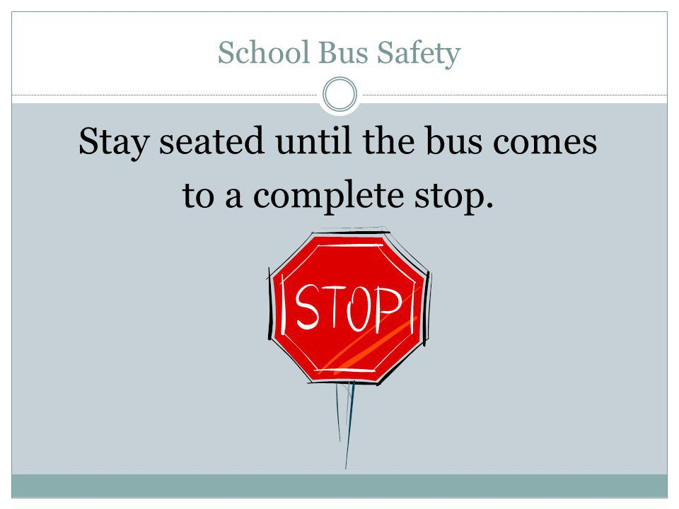 Stay seated until the bus comes to a complete stop.