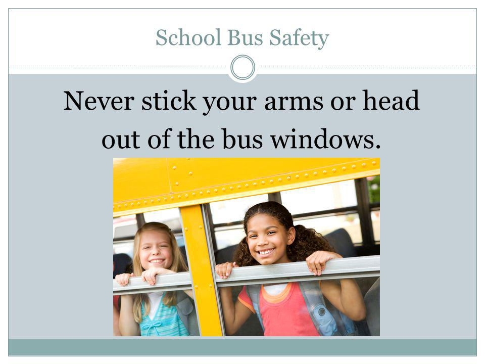 Never stick your arms or head out of the bus windows.
