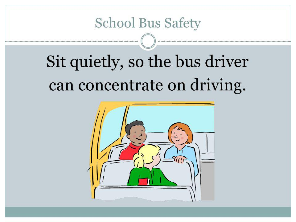 Sit quietly, so the bus driver can concentrate on driving.