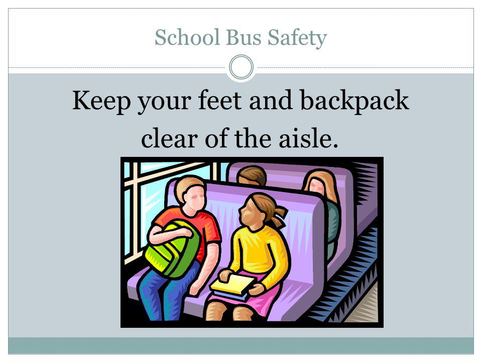 Keep your feet and backpack clear of the aisle.