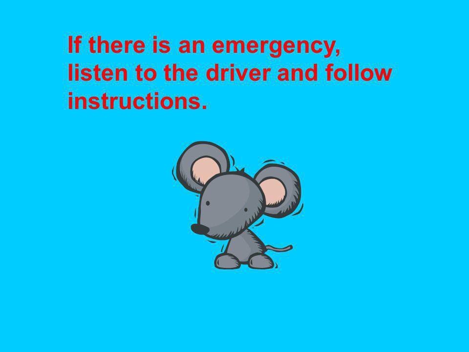 If there is an emergency, listen to the driver and follow instructions.