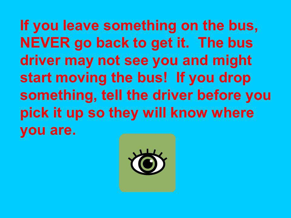 If you leave something on the bus, NEVER go back to get it